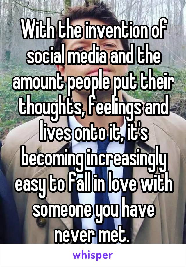 With the invention of social media and the amount people put their thoughts, feelings and lives onto it, it's becoming increasingly easy to fall in love with someone you have never met.