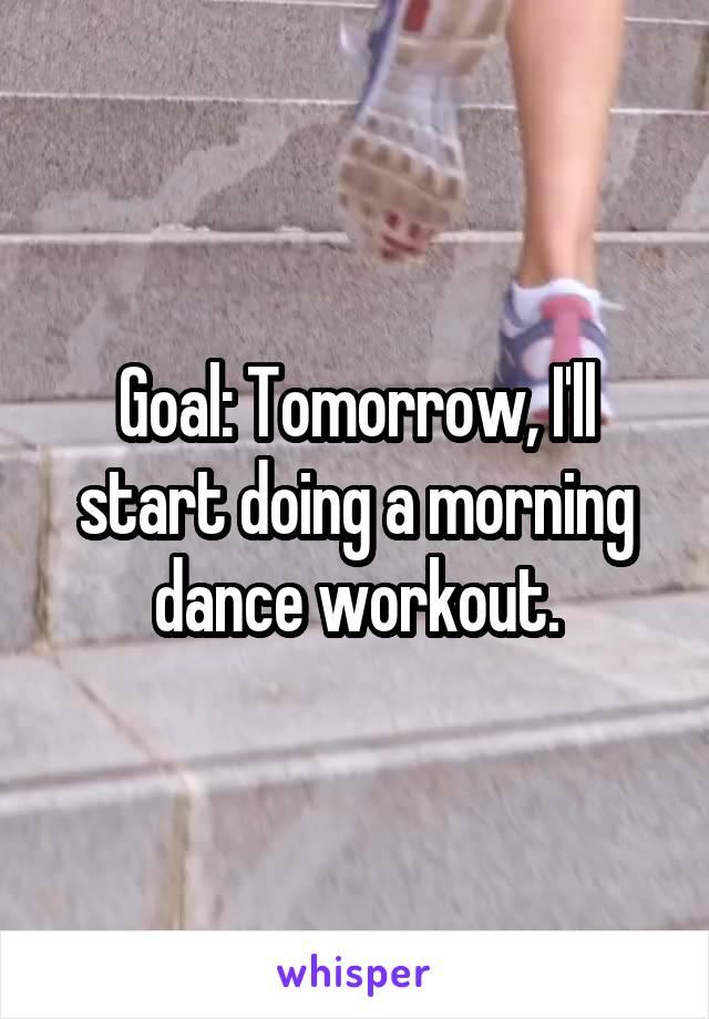 Goal: Tomorrow, I'll start doing a morning dance workout.