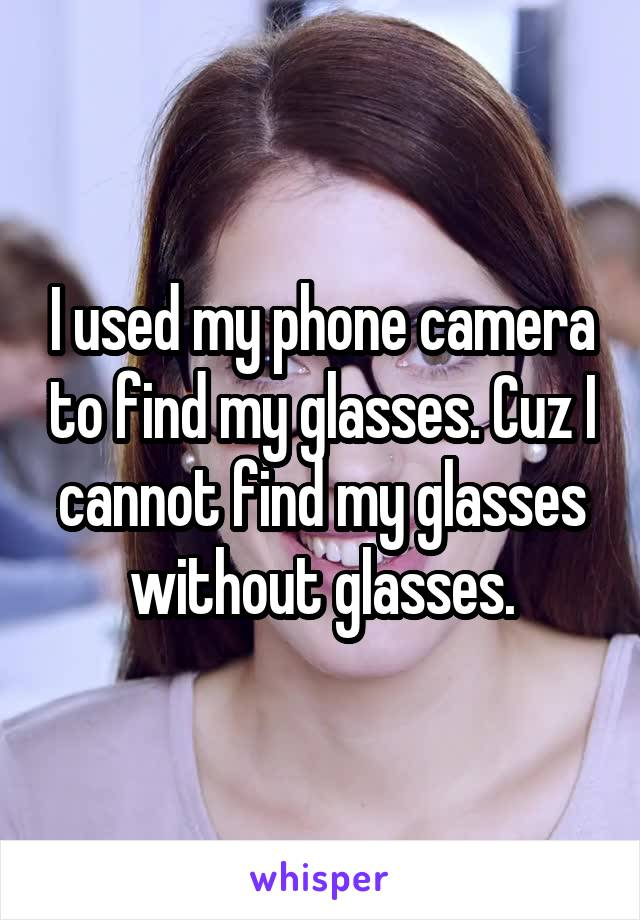 I used my phone camera to find my glasses. Cuz I cannot find my glasses without glasses.