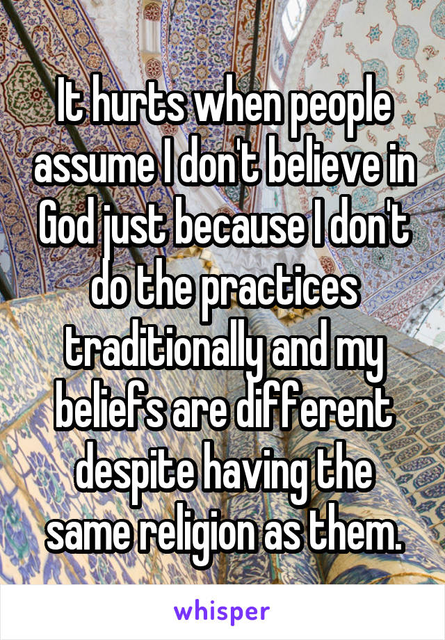It hurts when people assume I don't believe in God just because I don't do the practices traditionally and my beliefs are different despite having the same religion as them.