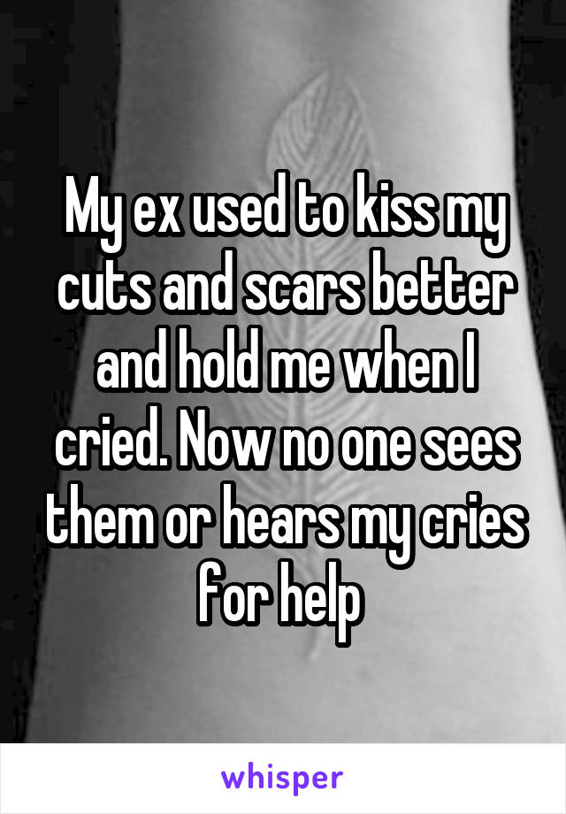 My ex used to kiss my cuts and scars better and hold me when I cried. Now no one sees them or hears my cries for help