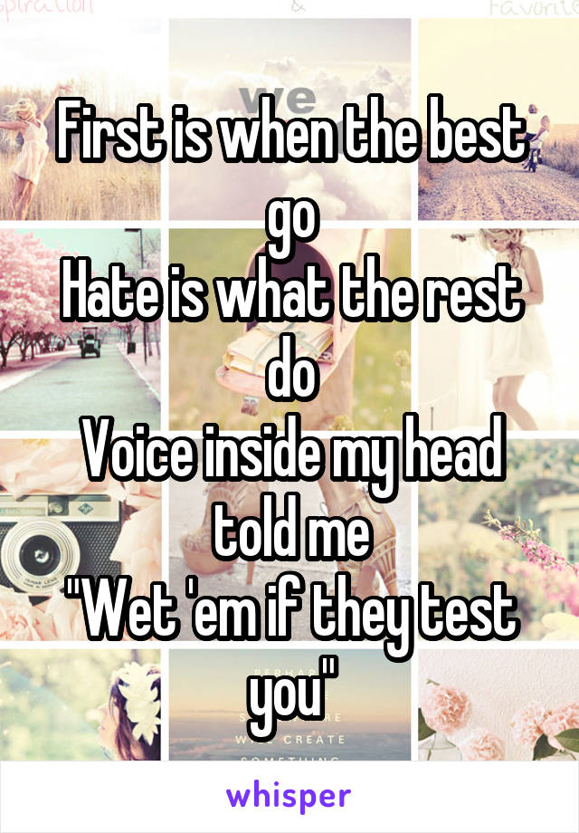 """First is when the best go Hate is what the rest do Voice inside my head told me """"Wet 'em if they test you"""""""