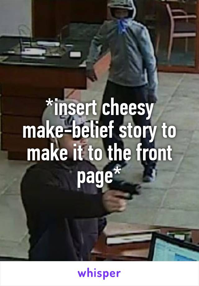 *insert cheesy make-belief story to make it to the front page*