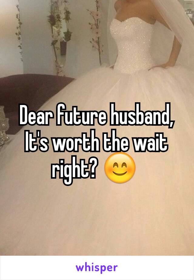 Dear future husband, It's worth the wait right? 😊
