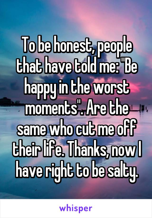 """To be honest, people that have told me: """"Be happy in the worst moments"""". Are the same who cut me off their life. Thanks, now I have right to be salty."""