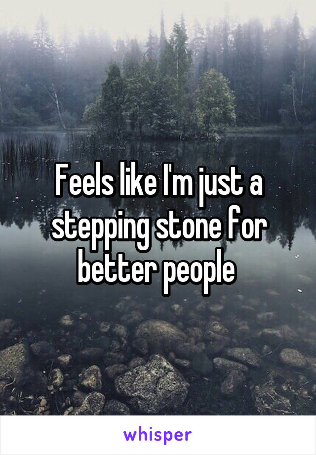 Feels like I'm just a stepping stone for better people