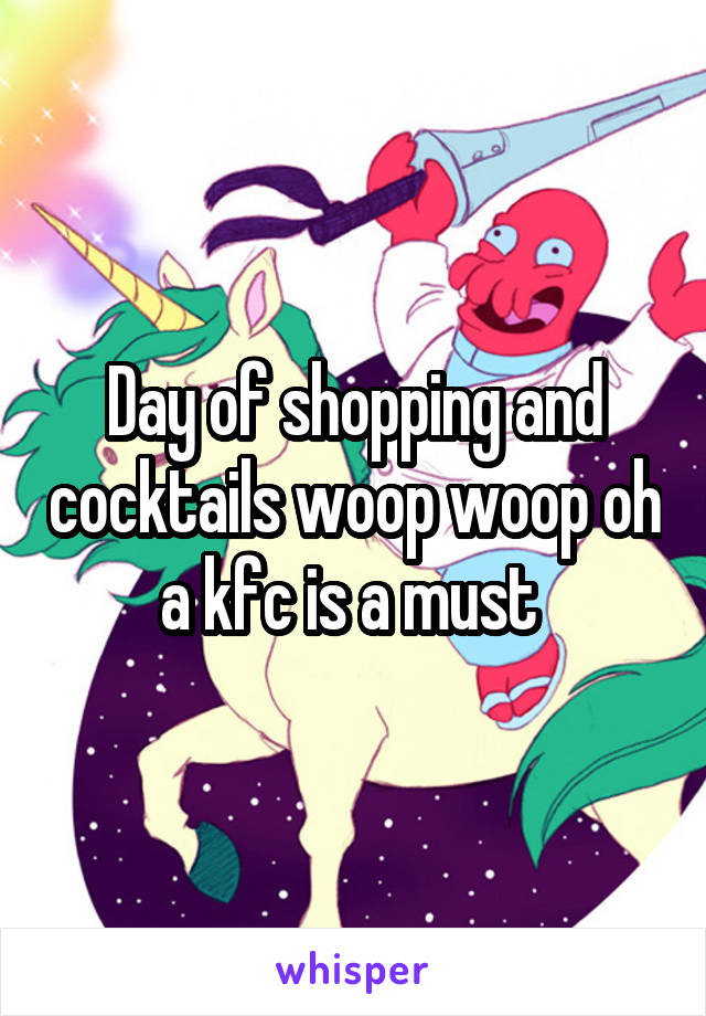 Day of shopping and cocktails woop woop oh a kfc is a must