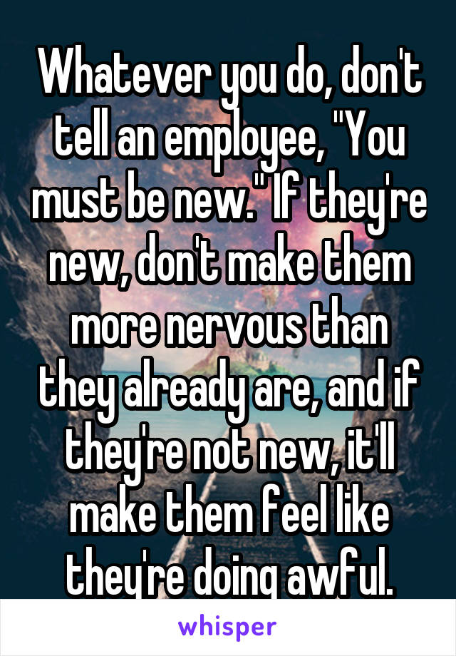 "Whatever you do, don't tell an employee, ""You must be new."" If they're new, don't make them more nervous than they already are, and if they're not new, it'll make them feel like they're doing awful."