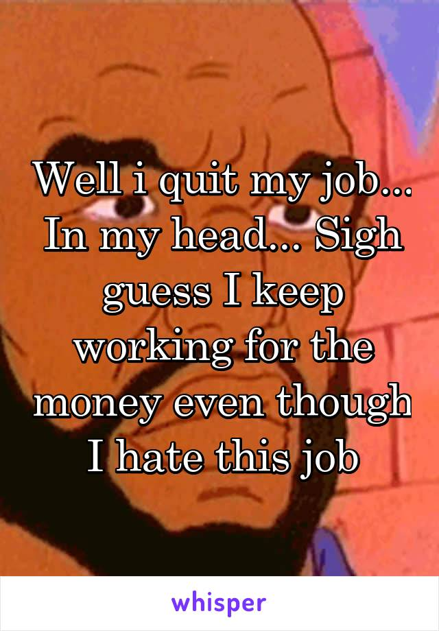 Well i quit my job... In my head... Sigh guess I keep working for the money even though I hate this job
