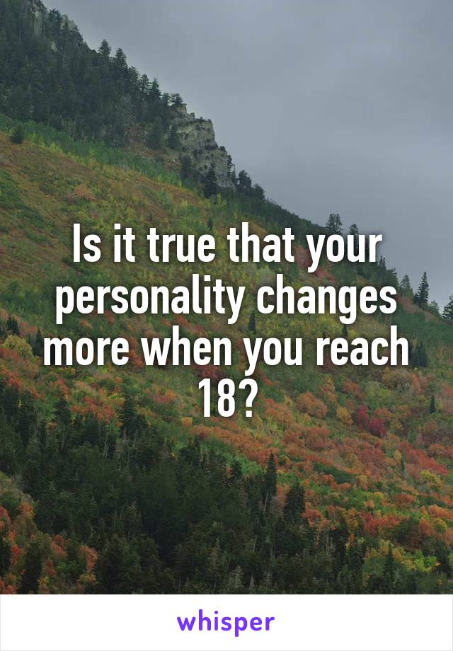 Is it true that your personality changes more when you reach 18?