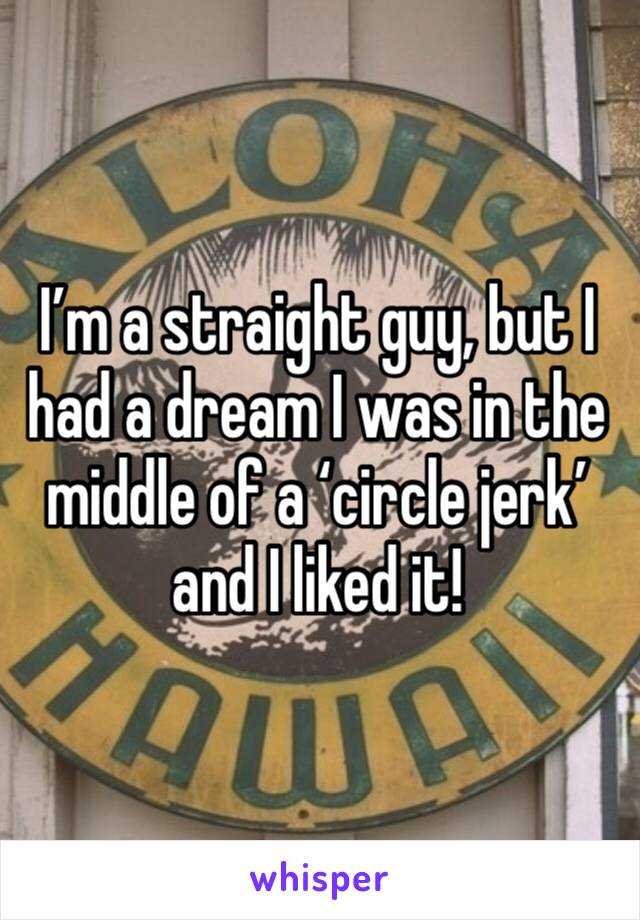 I'm a straight guy, but I had a dream I was in the middle of a 'circle jerk' and I liked it!