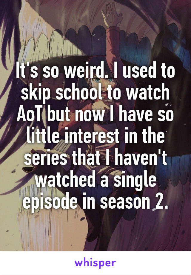 It's so weird. I used to skip school to watch AoT but now I have so little interest in the series that I haven't watched a single episode in season 2.
