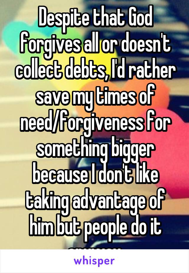 Despite that God forgives all or doesn't collect debts, I'd rather save my times of need/forgiveness for something bigger because I don't like taking advantage of him but people do it anyway.