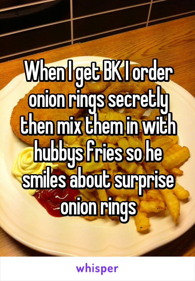When I get BK I order onion rings secretly then mix them in with hubbys fries so he smiles about surprise onion rings