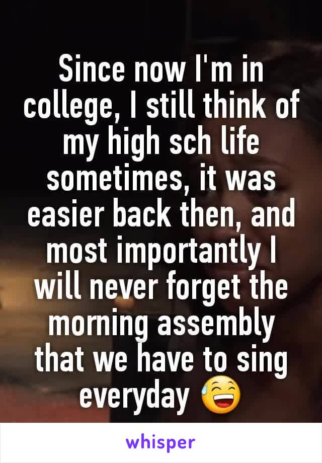 Since now I'm in college, I still think of my high sch life sometimes, it was easier back then, and most importantly I will never forget the morning assembly that we have to sing everyday 😅