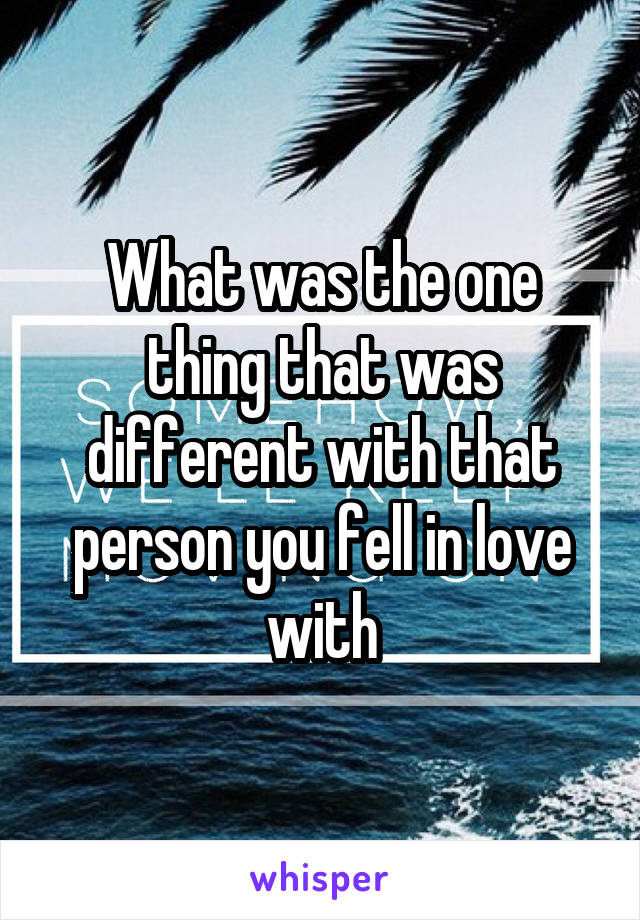 What was the one thing that was different with that person you fell in love with