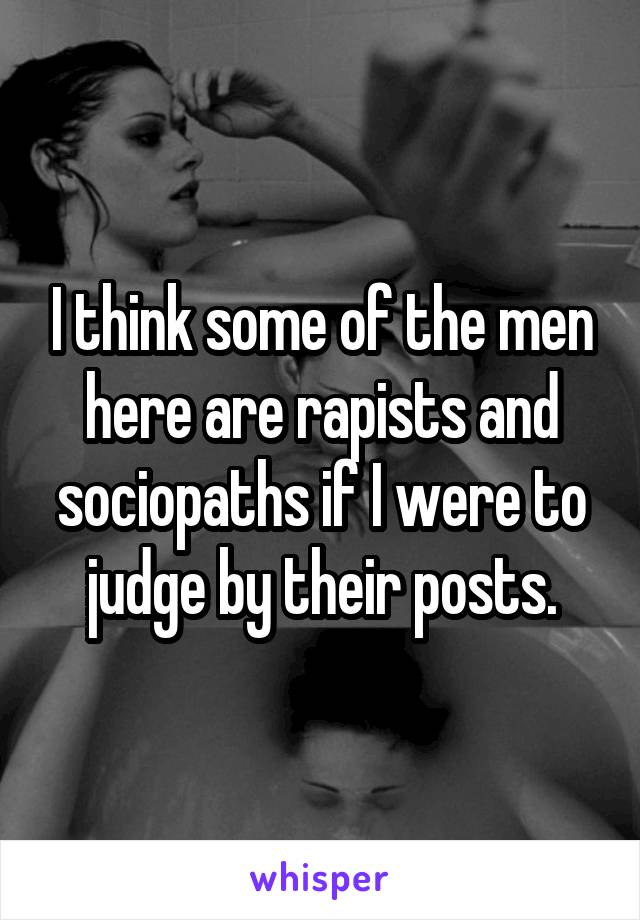I think some of the men here are rapists and sociopaths if I were to judge by their posts.