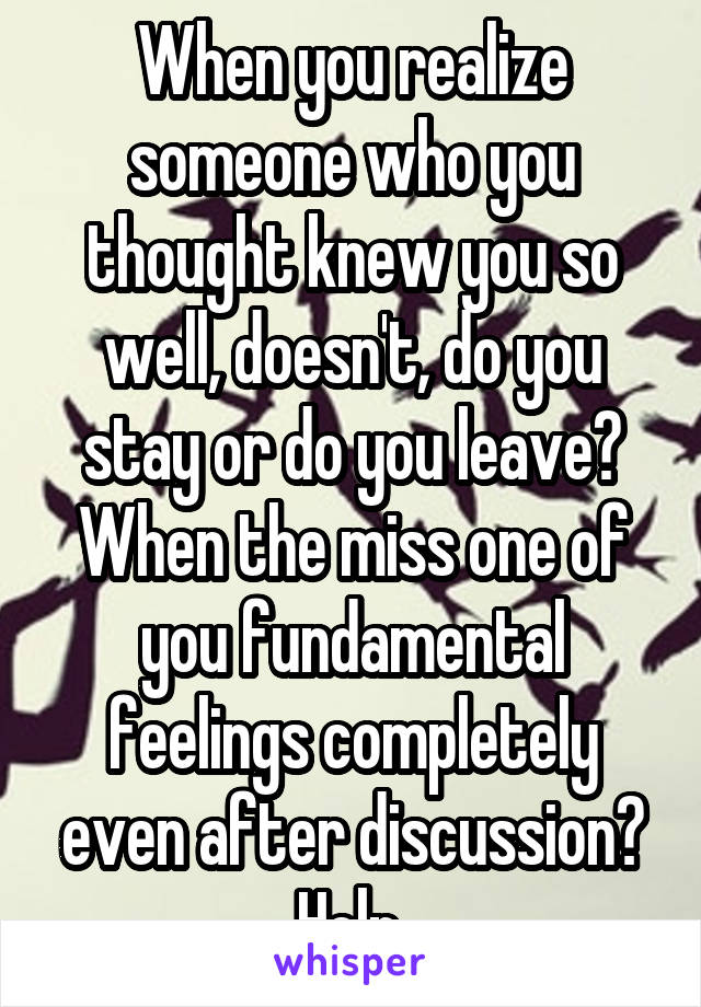 When you realize someone who you thought knew you so well, doesn't, do you stay or do you leave? When the miss one of you fundamental feelings completely even after discussion? Help.