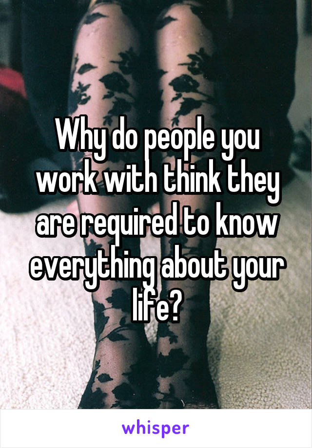 Why do people you work with think they are required to know everything about your life?