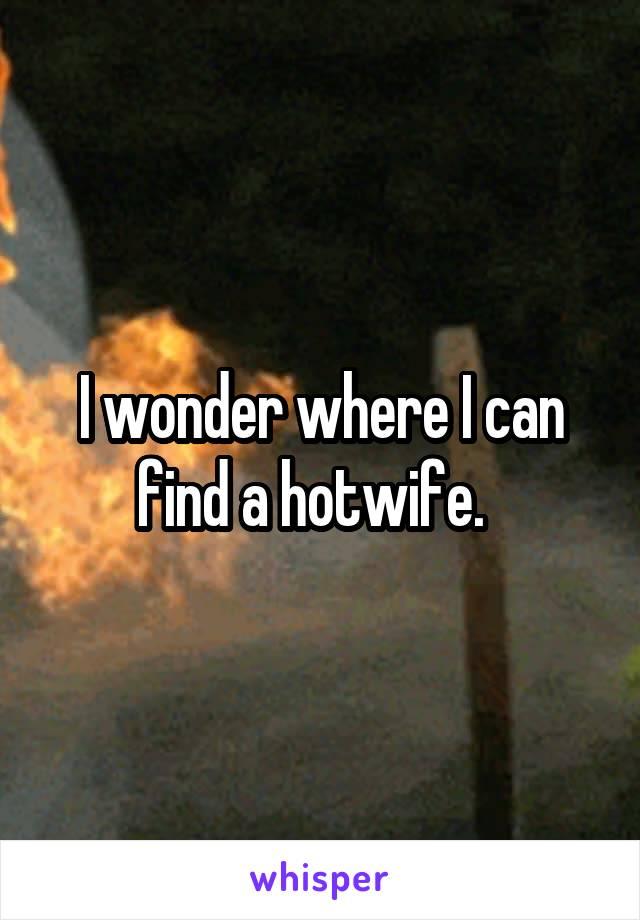 I wonder where I can find a hotwife.