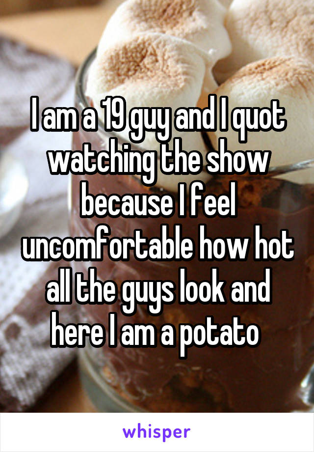 I am a 19 guy and I quot watching the show because I feel uncomfortable how hot all the guys look and here I am a potato