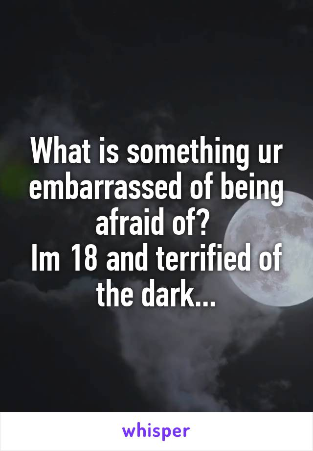 What is something ur embarrassed of being afraid of?  Im 18 and terrified of the dark...