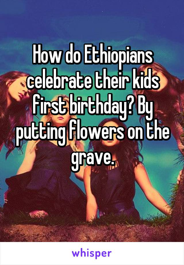 How do Ethiopians celebrate their kids first birthday? By putting flowers on the grave.