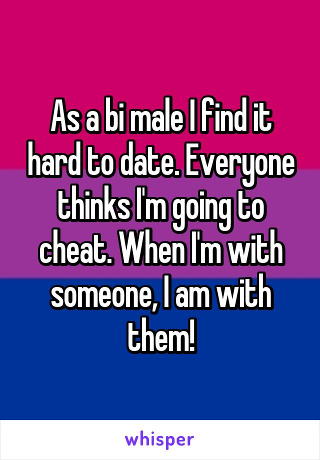 As a bi male I find it hard to date. Everyone thinks I'm going to cheat. When I'm with someone, I am with them!