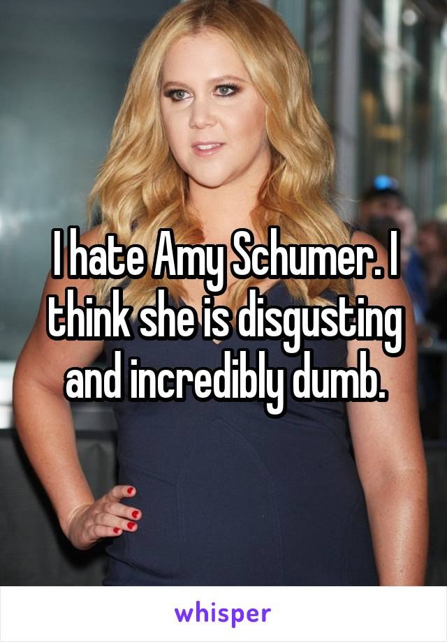 I hate Amy Schumer. I think she is disgusting and incredibly dumb.