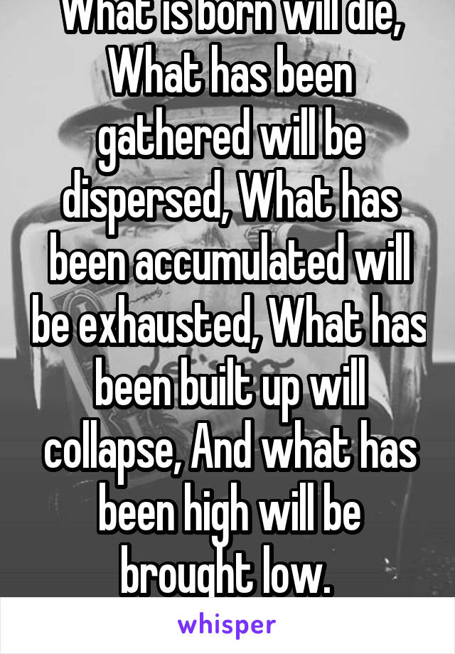 What is born will die, What has been gathered will be dispersed, What has been accumulated will be exhausted, What has been built up will collapse, And what has been high will be brought low.