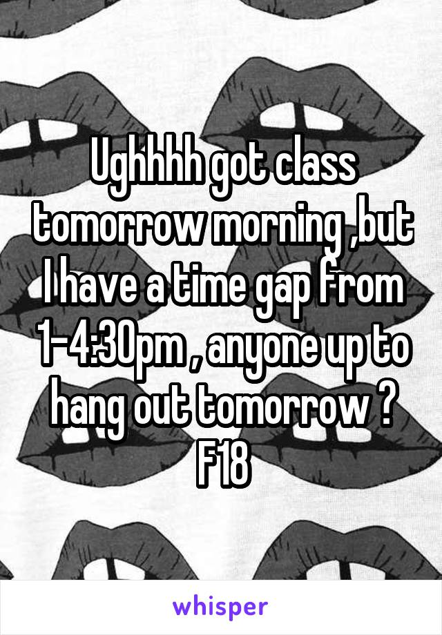 Ughhhh got class tomorrow morning ,but I have a time gap from 1-4:30pm , anyone up to hang out tomorrow ? F18