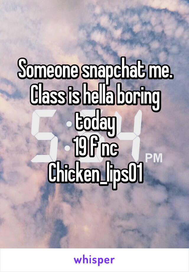 Someone snapchat me. Class is hella boring today 19 f nc Chicken_lips01