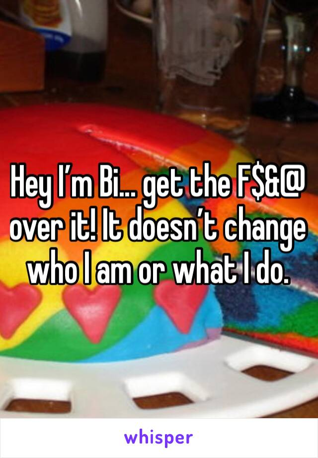 Hey I'm Bi... get the F$&@ over it! It doesn't change who I am or what I do.