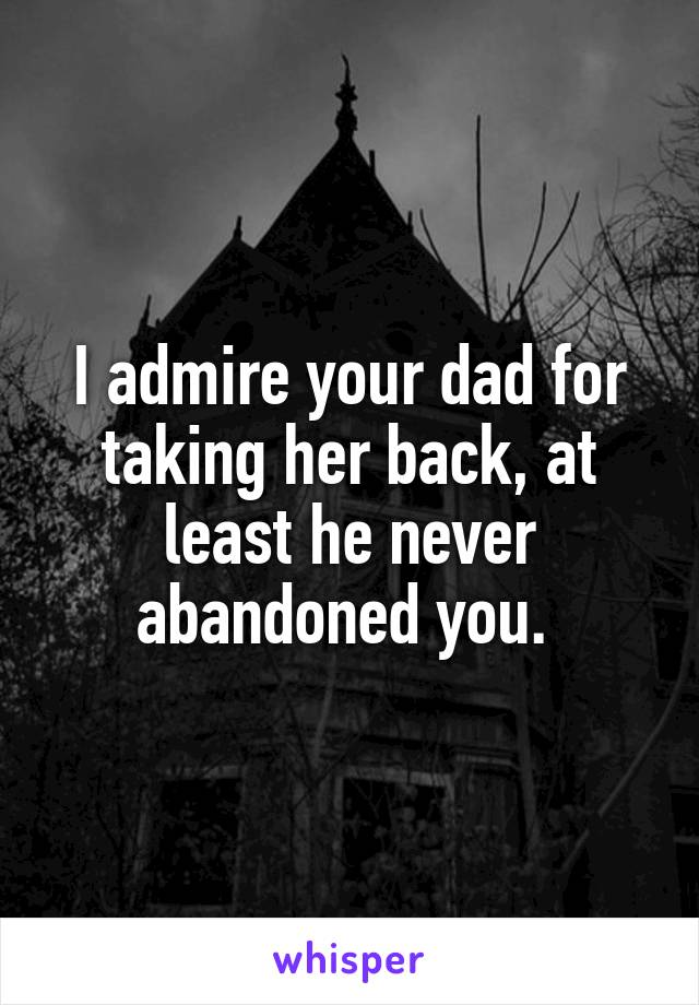 I admire your dad for taking her back, at least he never abandoned you.