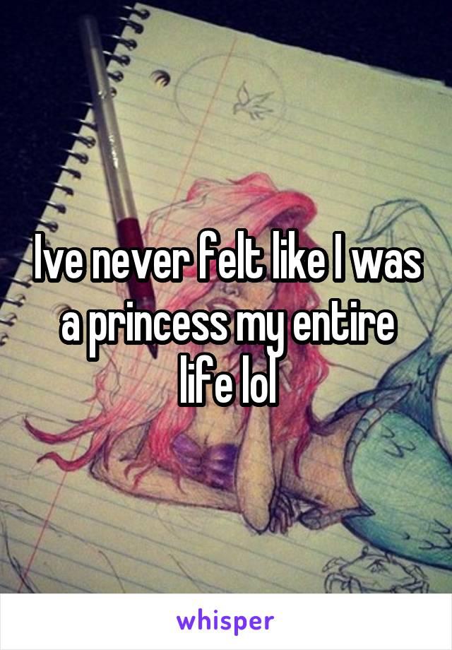 Ive never felt like I was a princess my entire life lol