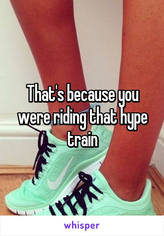 That's because you were riding that hype train