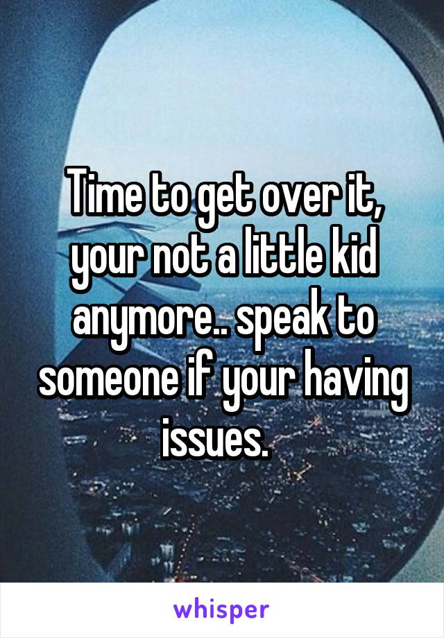 Time to get over it, your not a little kid anymore.. speak to someone if your having issues.