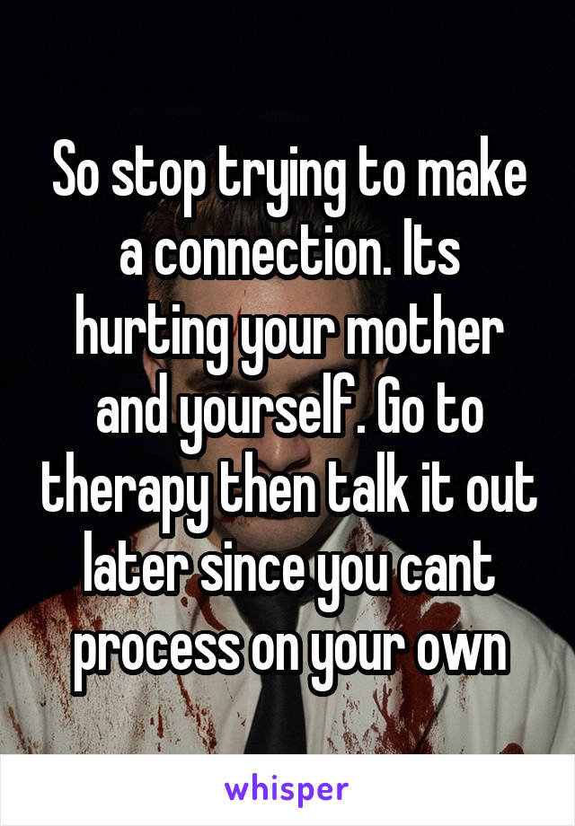So stop trying to make a connection. Its hurting your mother and yourself. Go to therapy then talk it out later since you cant process on your own