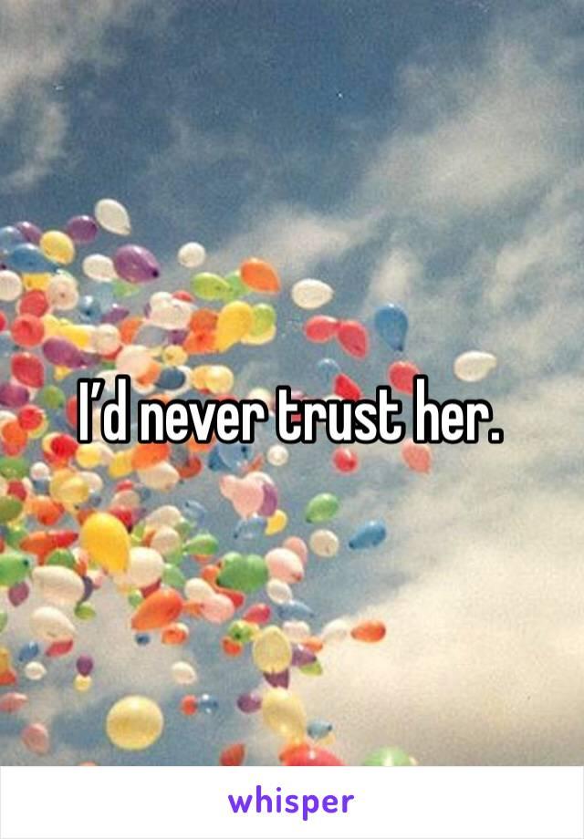 I'd never trust her.