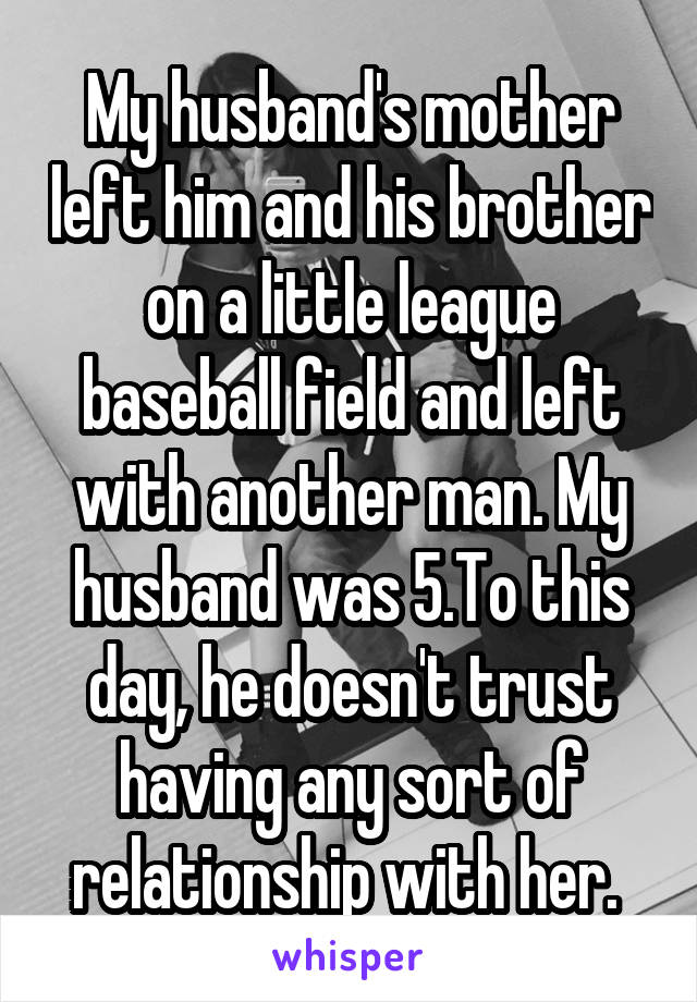 My husband's mother left him and his brother on a little league baseball field and left with another man. My husband was 5.To this day, he doesn't trust having any sort of relationship with her.