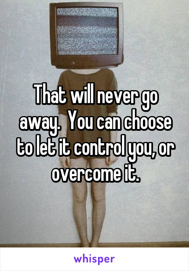 That will never go away.  You can choose to let it control you, or overcome it.