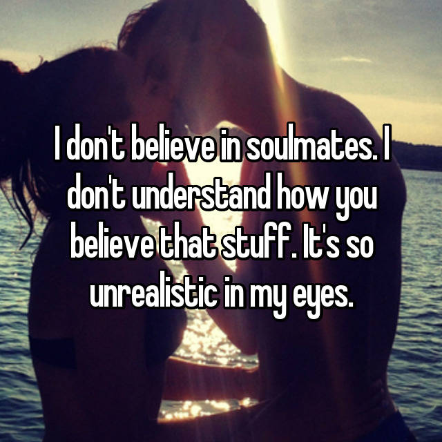 I don't believe in soulmates. I don't understand how you believe that stuff. It's so unrealistic in my eyes.