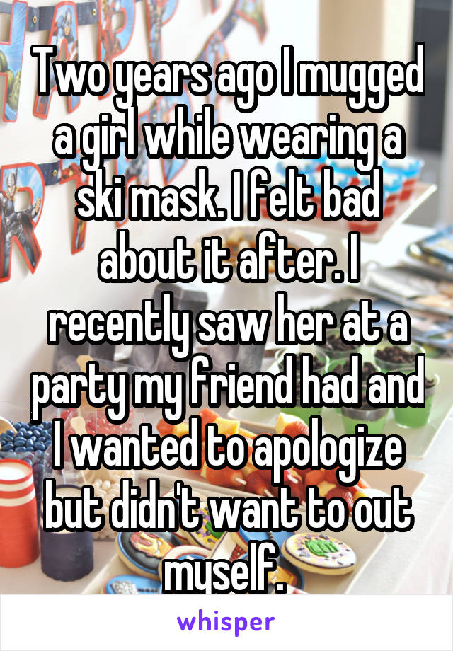 Two years ago I mugged a girl while wearing a ski mask. I felt bad about it after. I recently saw her at a party my friend had and I wanted to apologize but didn't want to out myself.