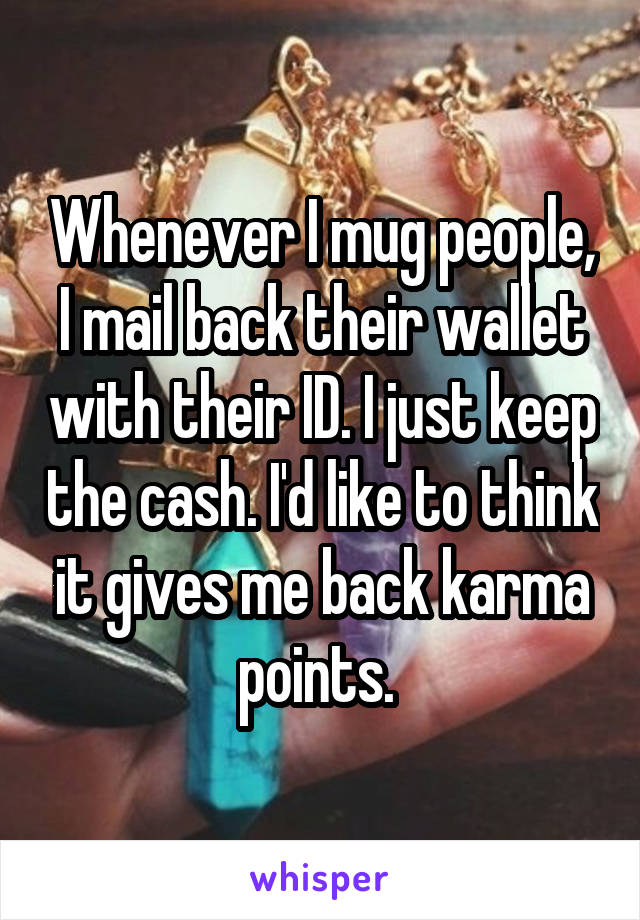 Whenever I mug people, I mail back their wallet with their ID. I just keep the cash. I'd like to think it gives me back karma points.