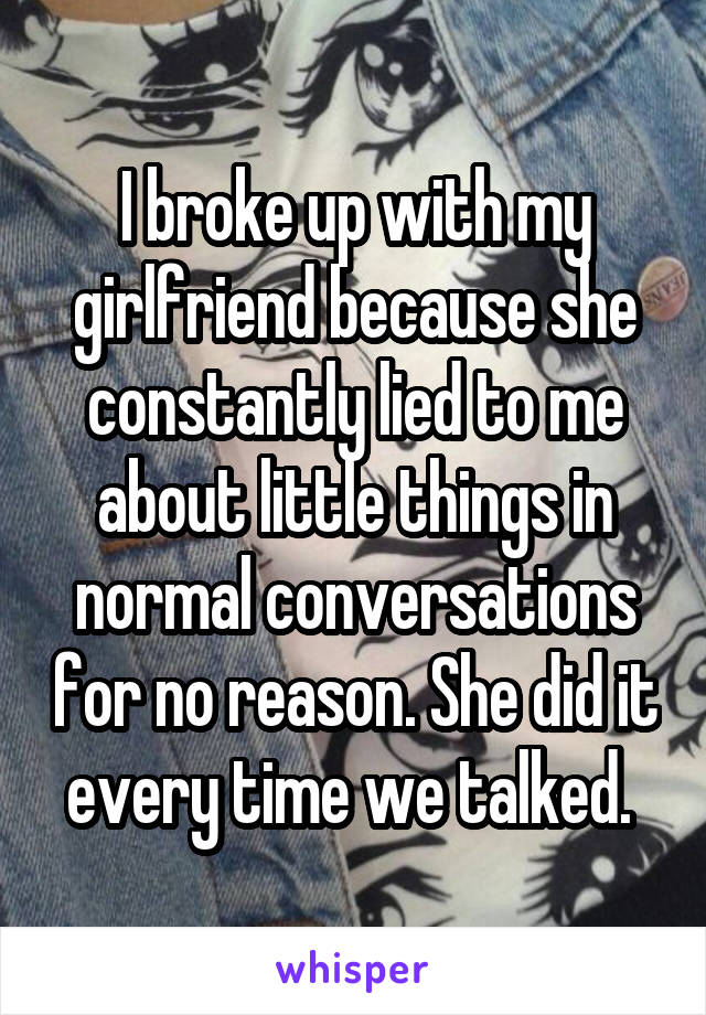 I broke up with my girlfriend because she constantly lied to me about little things in normal conversations for no reason. She did it every time we talked.