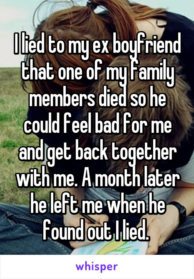 I lied to my ex boyfriend that one of my family members died so he could feel bad for me and get back together with me. A month later he left me when he found out I lied.