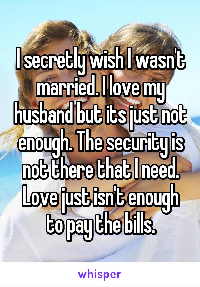 I secretly wish I wasn't married. I love my husband but its just not enough. The security is not there that I need. Love just isn't enough to pay the bills.