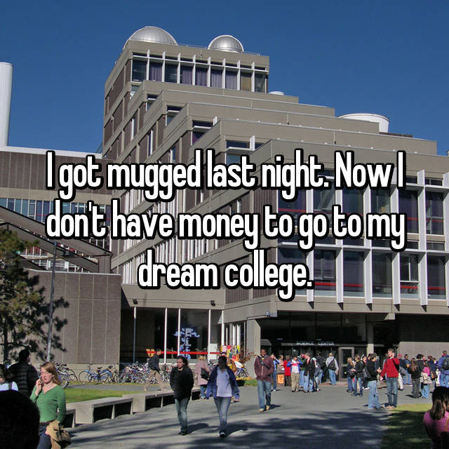 I got mugged last night. Now I don't have money to go to my dream college.