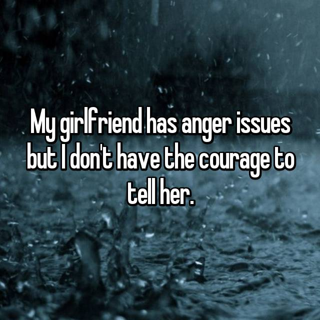 My girlfriend has anger issues but I don't have the courage to tell her.