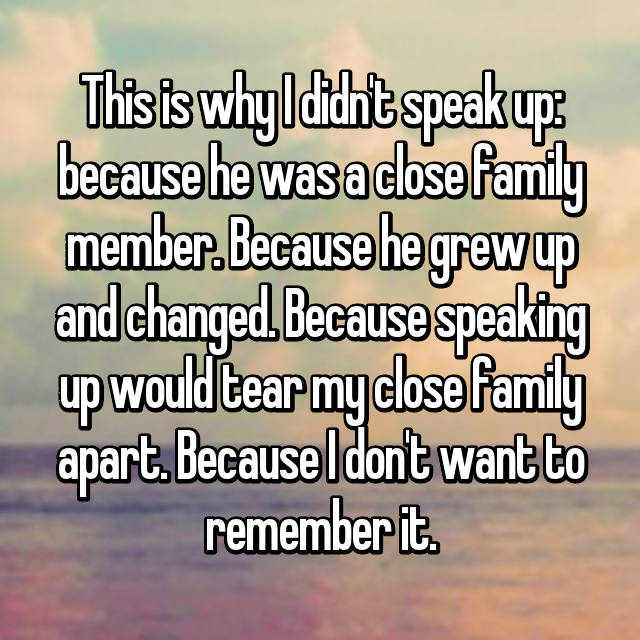 This is why I didn't speak up: because he was a close family member. Because he grew up and changed. Because speaking up would tear my close family apart. Because I don't want to remember it.